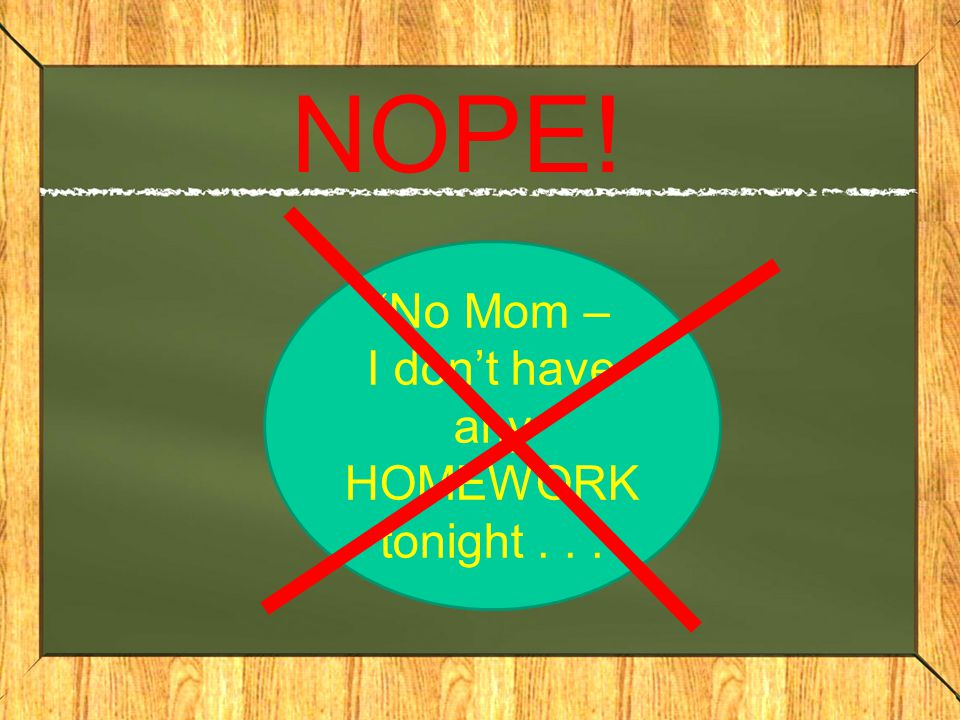 NOPE! No Mom – I don't have any HOMEWORK tonight...