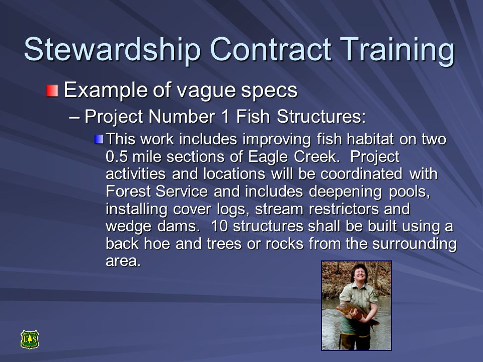 Stewardship Contract Training Example of vague specs –Project Number 1 Fish Structures: This work includes improving fish habitat on two 0.5 mile sections of Eagle Creek.
