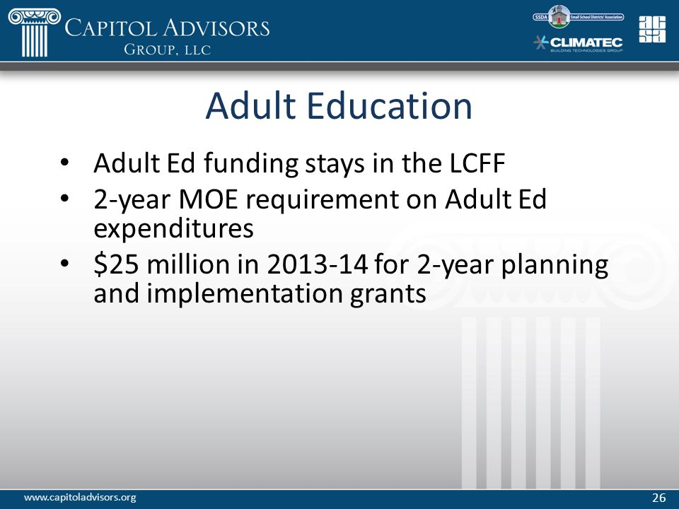 Adult Education Adult Ed funding stays in the LCFF 2-year MOE requirement on Adult Ed expenditures $25 million in 2013-14 for 2-year planning and implementation grants 26 www.capitoladvisors.org