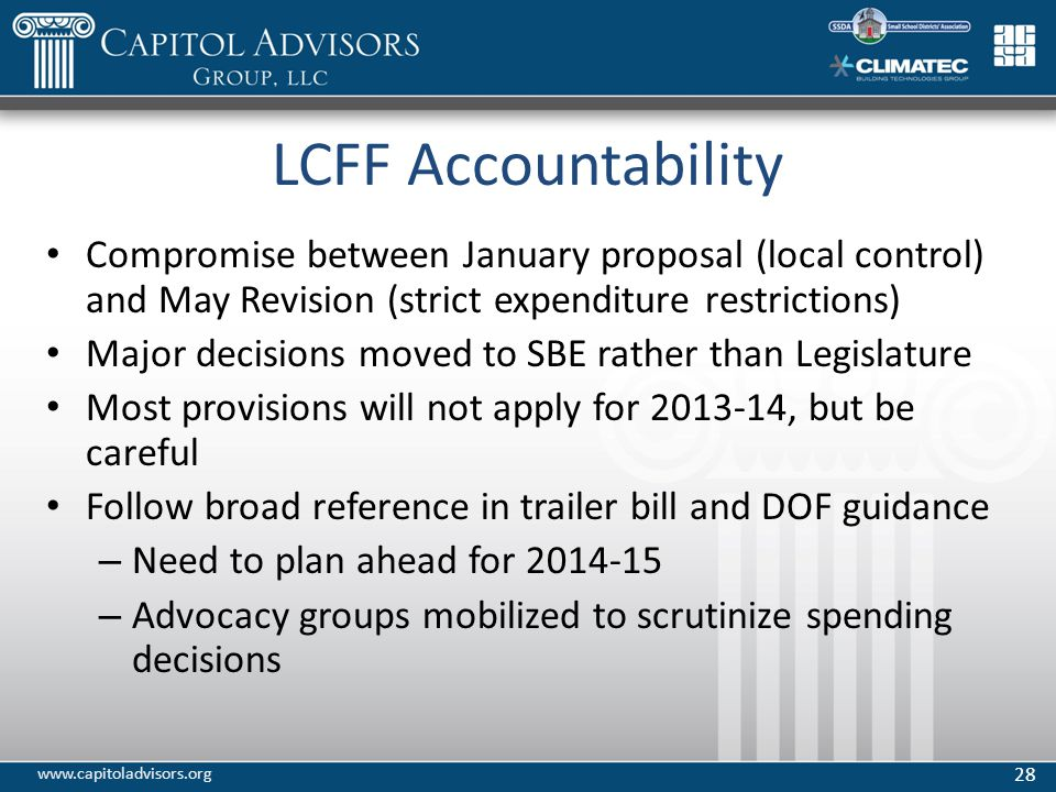 LCFF Accountability Compromise between January proposal (local control) and May Revision (strict expenditure restrictions) Major decisions moved to SBE rather than Legislature Most provisions will not apply for 2013-14, but be careful Follow broad reference in trailer bill and DOF guidance – Need to plan ahead for 2014-15 – Advocacy groups mobilized to scrutinize spending decisions 28 www.capitoladvisors.org
