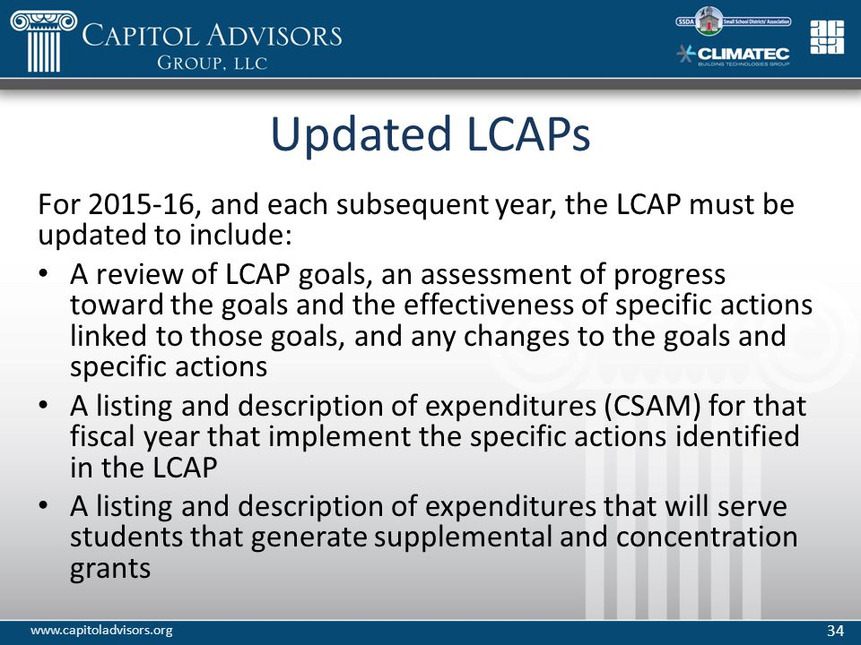 Updated LCAPs For 2015-16, and each subsequent year, the LCAP must be updated to include: A review of LCAP goals, an assessment of progress toward the goals and the effectiveness of specific actions linked to those goals, and any changes to the goals and specific actions A listing and description of expenditures (CSAM) for that fiscal year that implement the specific actions identified in the LCAP A listing and description of expenditures that will serve students that generate supplemental and concentration grants 34 www.capitoladvisors.org