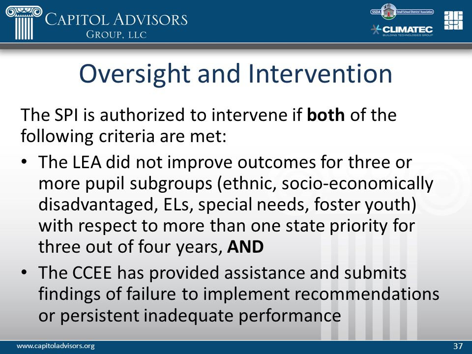 Oversight and Intervention The SPI is authorized to intervene if both of the following criteria are met: The LEA did not improve outcomes for three or more pupil subgroups (ethnic, socio-economically disadvantaged, ELs, special needs, foster youth) with respect to more than one state priority for three out of four years, AND The CCEE has provided assistance and submits findings of failure to implement recommendations or persistent inadequate performance 37 www.capitoladvisors.org