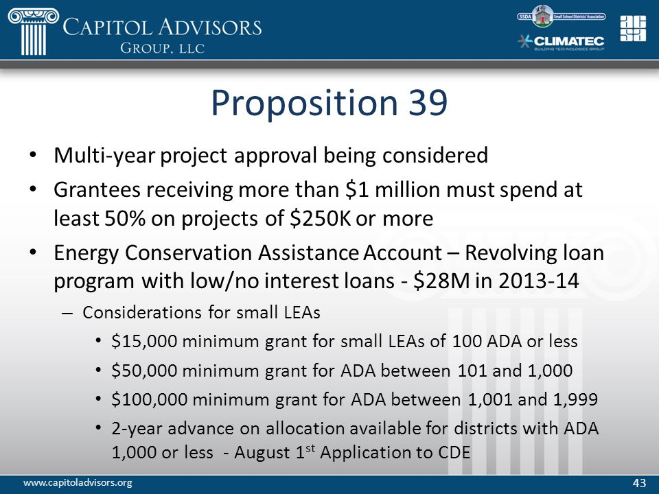 Proposition 39 Multi-year project approval being considered Grantees receiving more than $1 million must spend at least 50% on projects of $250K or more Energy Conservation Assistance Account – Revolving loan program with low/no interest loans - $28M in 2013-14 – Considerations for small LEAs $15,000 minimum grant for small LEAs of 100 ADA or less $50,000 minimum grant for ADA between 101 and 1,000 $100,000 minimum grant for ADA between 1,001 and 1,999 2‐year advance on allocation available for districts with ADA 1,000 or less - August 1 st Application to CDE 43 www.capitoladvisors.org