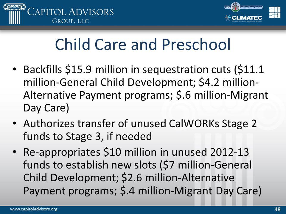 Child Care and Preschool Backfills $15.9 million in sequestration cuts ($11.1 million-General Child Development; $4.2 million- Alternative Payment programs; $.6 million-Migrant Day Care) Authorizes transfer of unused CalWORKs Stage 2 funds to Stage 3, if needed Re-appropriates $10 million in unused 2012-13 funds to establish new slots ($7 million-General Child Development; $2.6 million-Alternative Payment programs; $.4 million-Migrant Day Care) 48 www.capitoladvisors.org