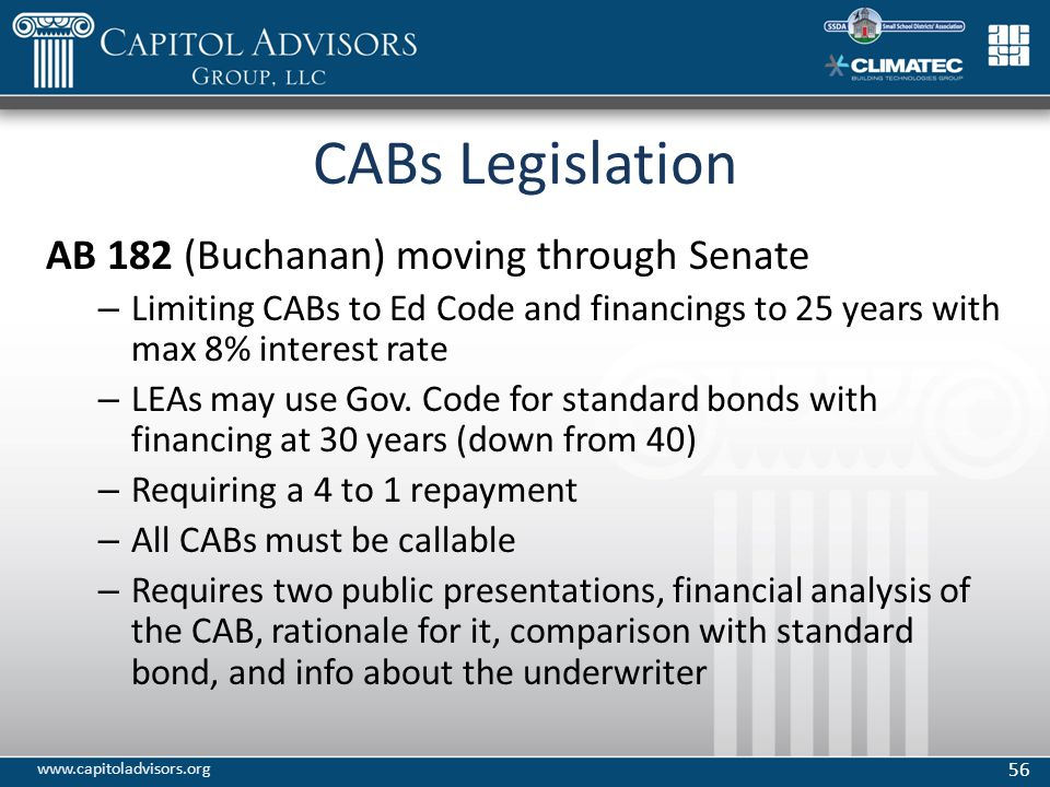 CABs Legislation AB 182 (Buchanan) moving through Senate – Limiting CABs to Ed Code and financings to 25 years with max 8% interest rate – LEAs may use Gov.