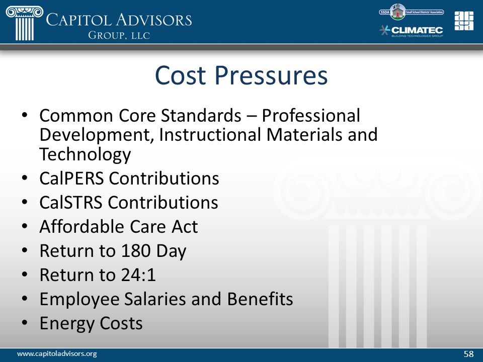 Cost Pressures Common Core Standards – Professional Development, Instructional Materials and Technology CalPERS Contributions CalSTRS Contributions Affordable Care Act Return to 180 Day Return to 24:1 Employee Salaries and Benefits Energy Costs 58 www.capitoladvisors.org