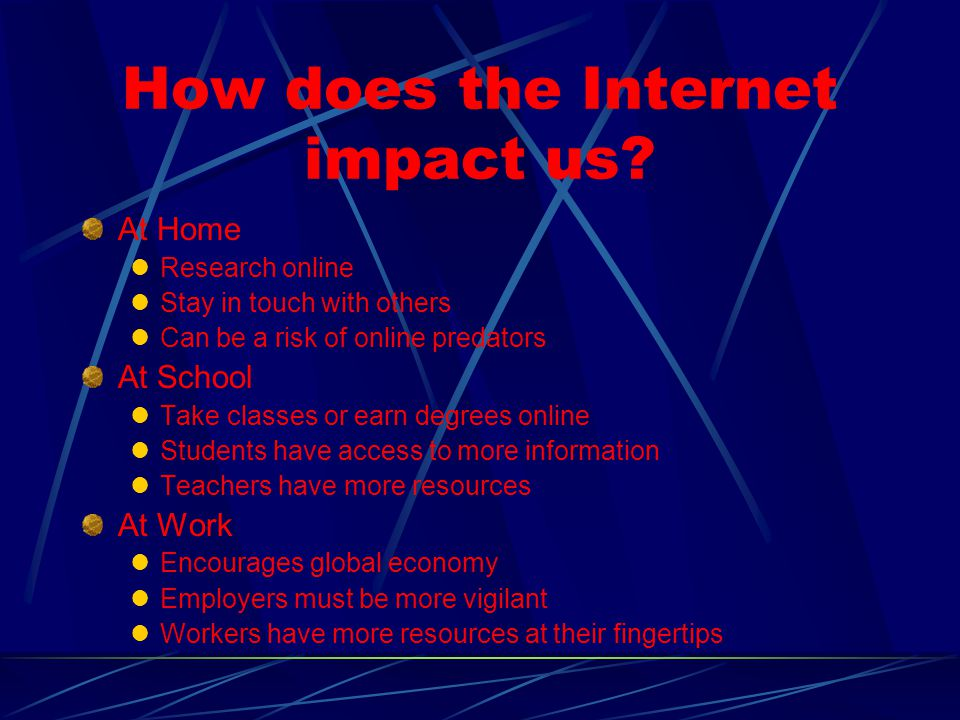 How does the Internet impact us? At Home Research online Stay in touch with others Can be a risk of online predators At School Take classes or earn de