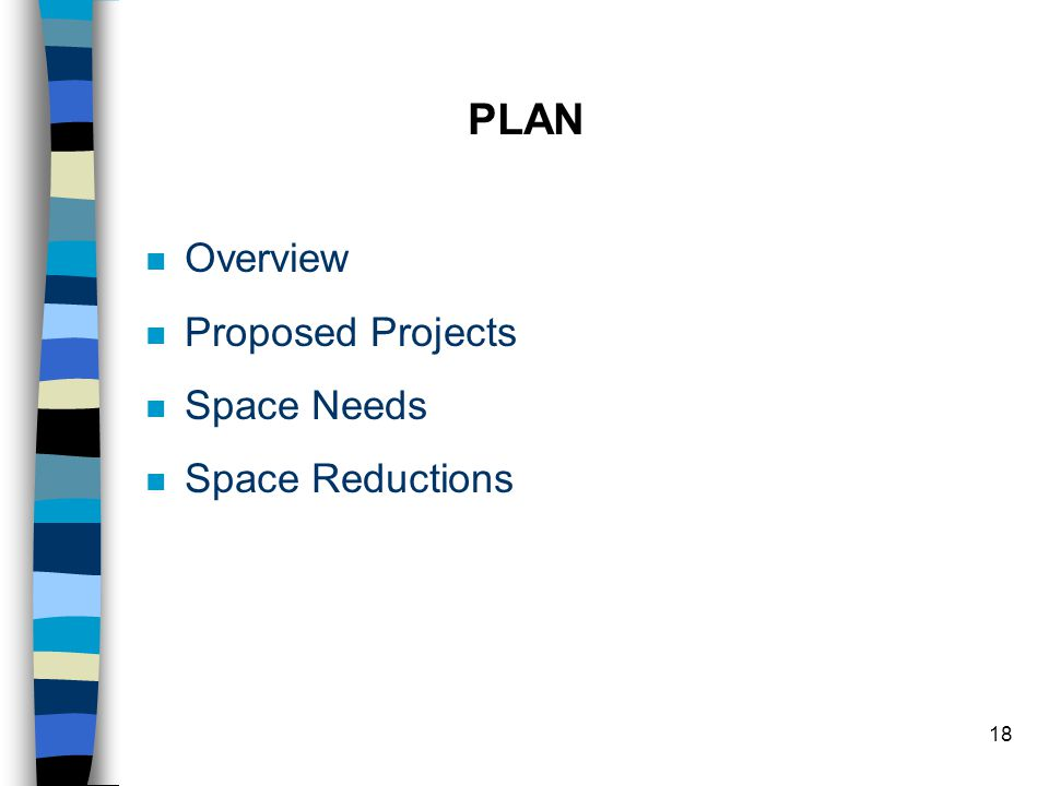 18 PLAN n Overview n Proposed Projects n Space Needs n Space Reductions