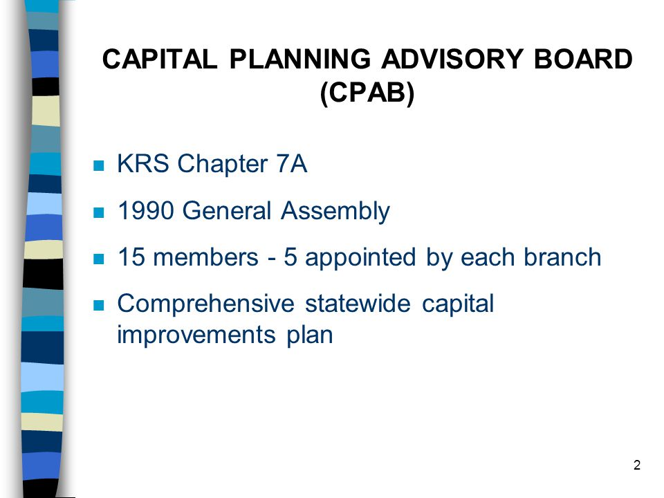 2 CAPITAL PLANNING ADVISORY BOARD (CPAB) n KRS Chapter 7A n 1990 General Assembly n 15 members - 5 appointed by each branch n Comprehensive statewide capital improvements plan