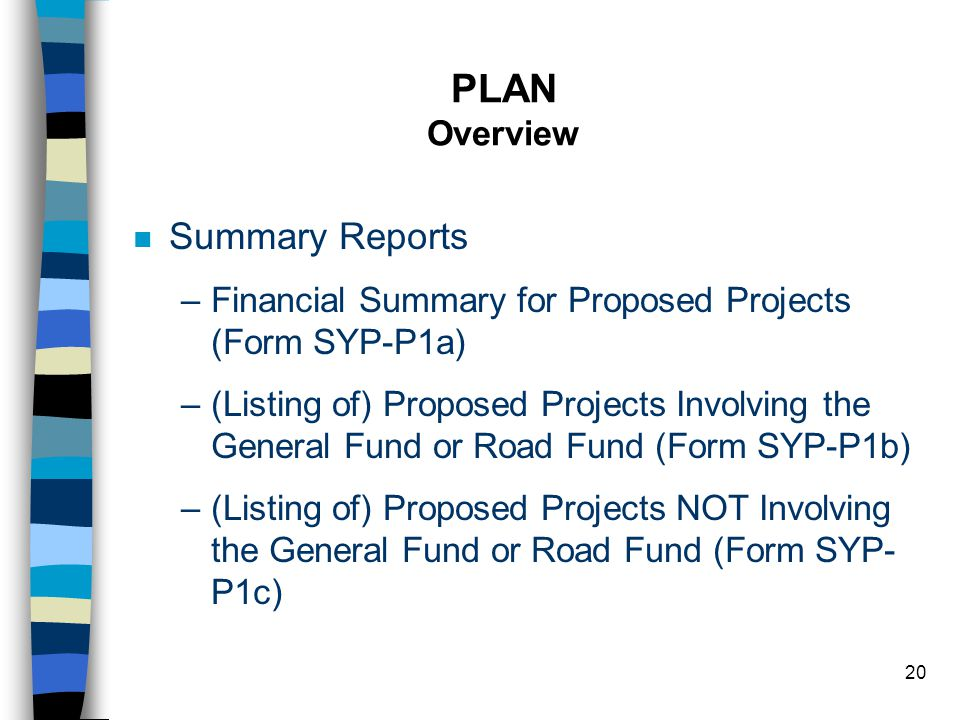 20 PLAN Overview n Summary Reports –Financial Summary for Proposed Projects (Form SYP-P1a) –(Listing of) Proposed Projects Involving the General Fund or Road Fund (Form SYP-P1b) –(Listing of) Proposed Projects NOT Involving the General Fund or Road Fund (Form SYP- P1c)
