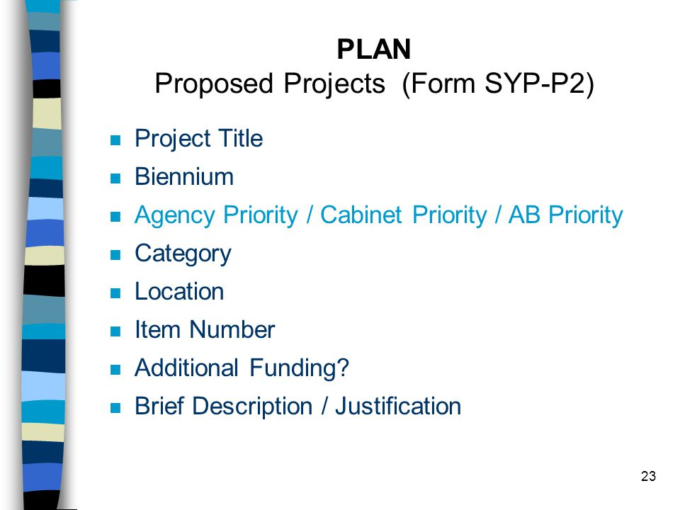 23 PLAN Proposed Projects (Form SYP-P2) n Project Title n Biennium n Agency Priority / Cabinet Priority / AB Priority n Category n Location n Item Number n Additional Funding.