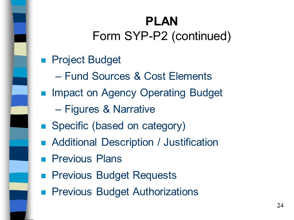 24 PLAN Form SYP-P2 (continued) n Project Budget –Fund Sources & Cost Elements n Impact on Agency Operating Budget –Figures & Narrative n Specific (based on category) n Additional Description / Justification n Previous Plans n Previous Budget Requests n Previous Budget Authorizations