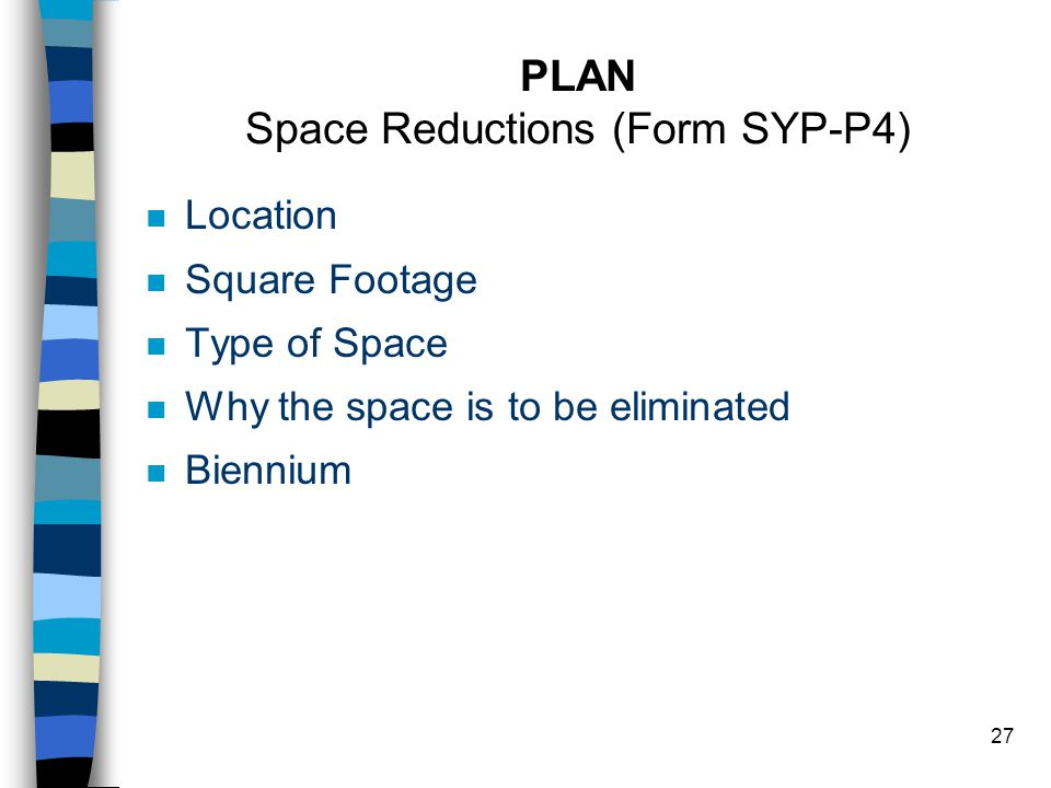 27 PLAN Space Reductions (Form SYP-P4) n Location n Square Footage n Type of Space n Why the space is to be eliminated n Biennium