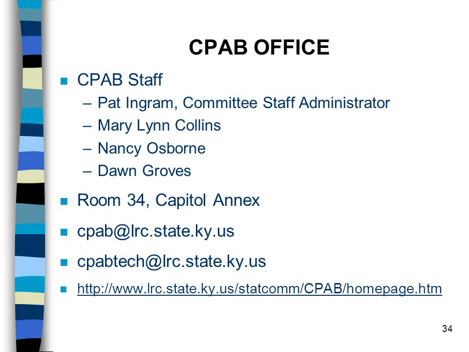 34 CPAB OFFICE n CPAB Staff –Pat Ingram, Committee Staff Administrator –Mary Lynn Collins –Nancy Osborne –Dawn Groves n Room 34, Capitol Annex n n n