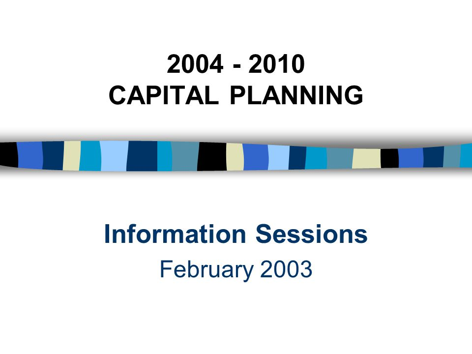 2004 - 2010 CAPITAL PLANNING Information Sessions February 2003