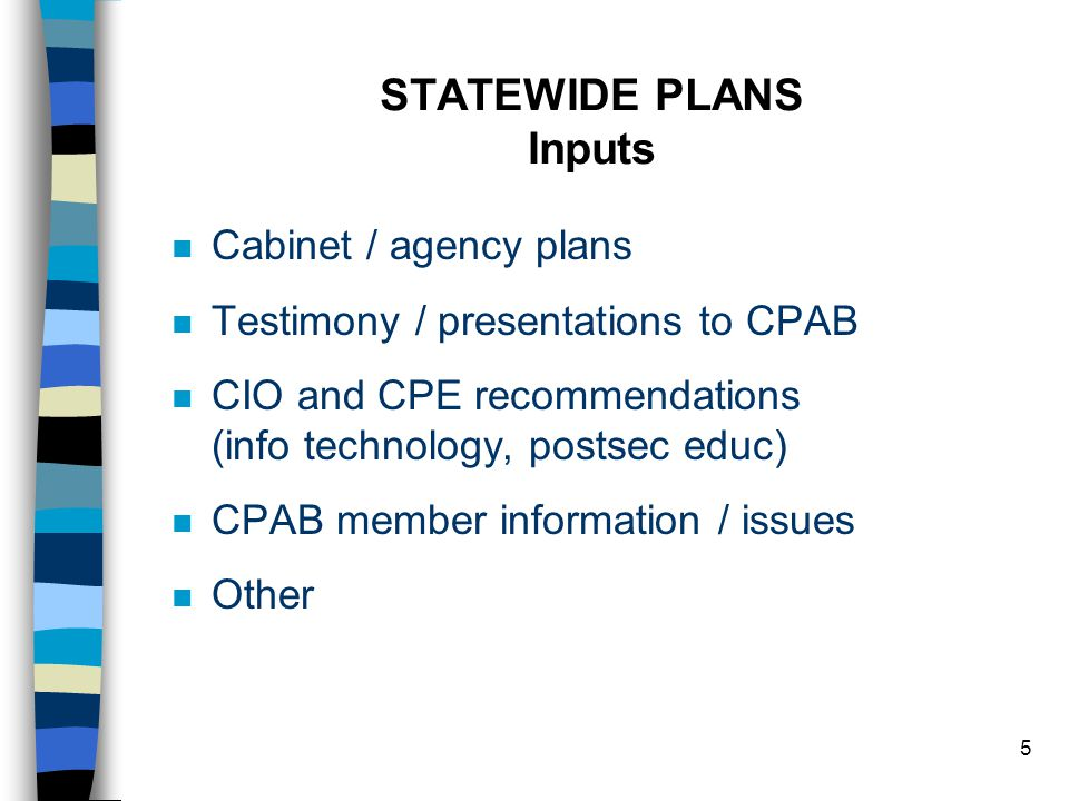 5 STATEWIDE PLANS Inputs n Cabinet / agency plans n Testimony / presentations to CPAB n CIO and CPE recommendations (info technology, postsec educ) n CPAB member information / issues n Other