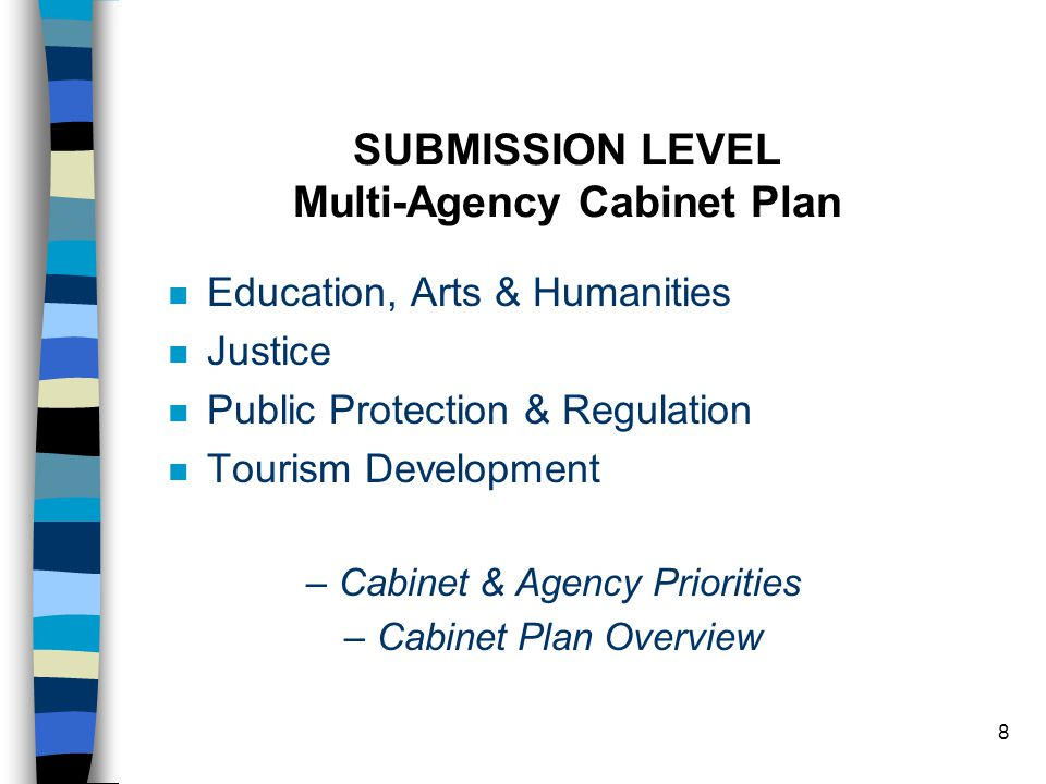 8 SUBMISSION LEVEL Multi-Agency Cabinet Plan n Education, Arts & Humanities n Justice n Public Protection & Regulation n Tourism Development –Cabinet & Agency Priorities –Cabinet Plan Overview