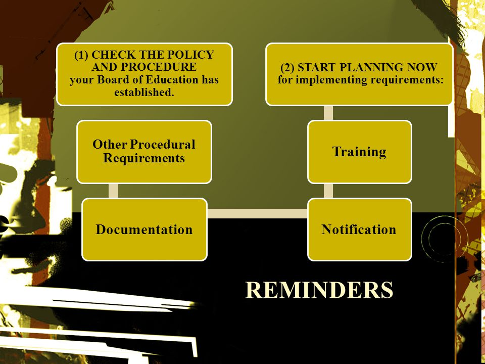 REMINDERS (1) CHECK THE POLICY AND PROCEDURE your Board of Education has established.