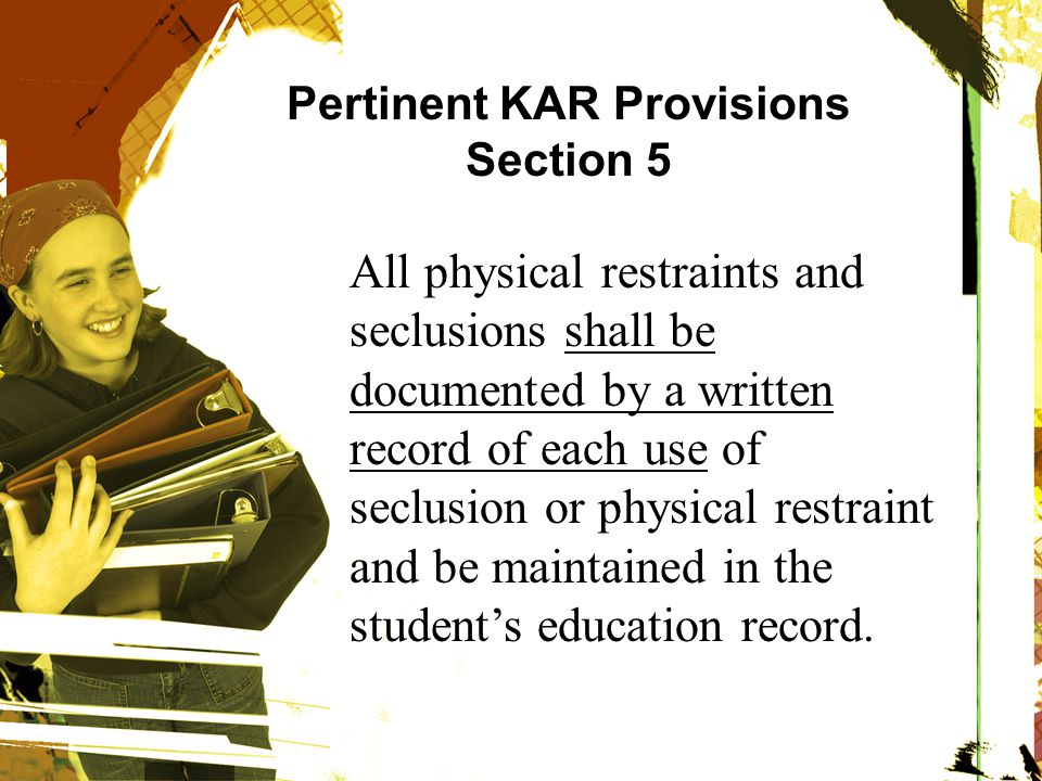 Pertinent KAR Provisions Section 5 All physical restraints and seclusions shall be documented by a written record of each use of seclusion or physical restraint and be maintained in the student's education record.