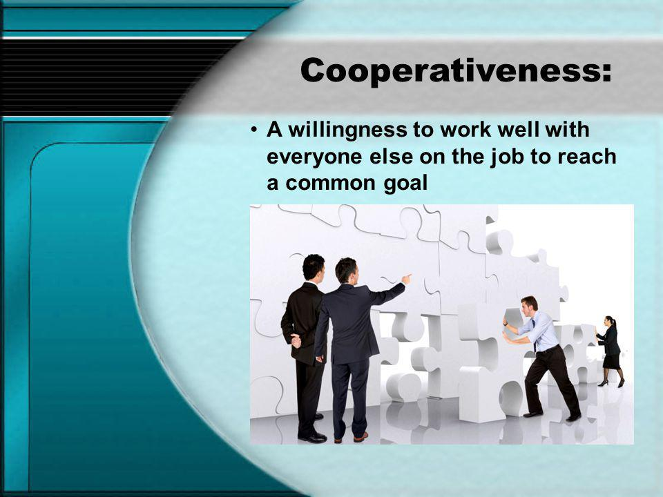 Cooperativeness: A willingness to work well with everyone else on the job to reach a common goal