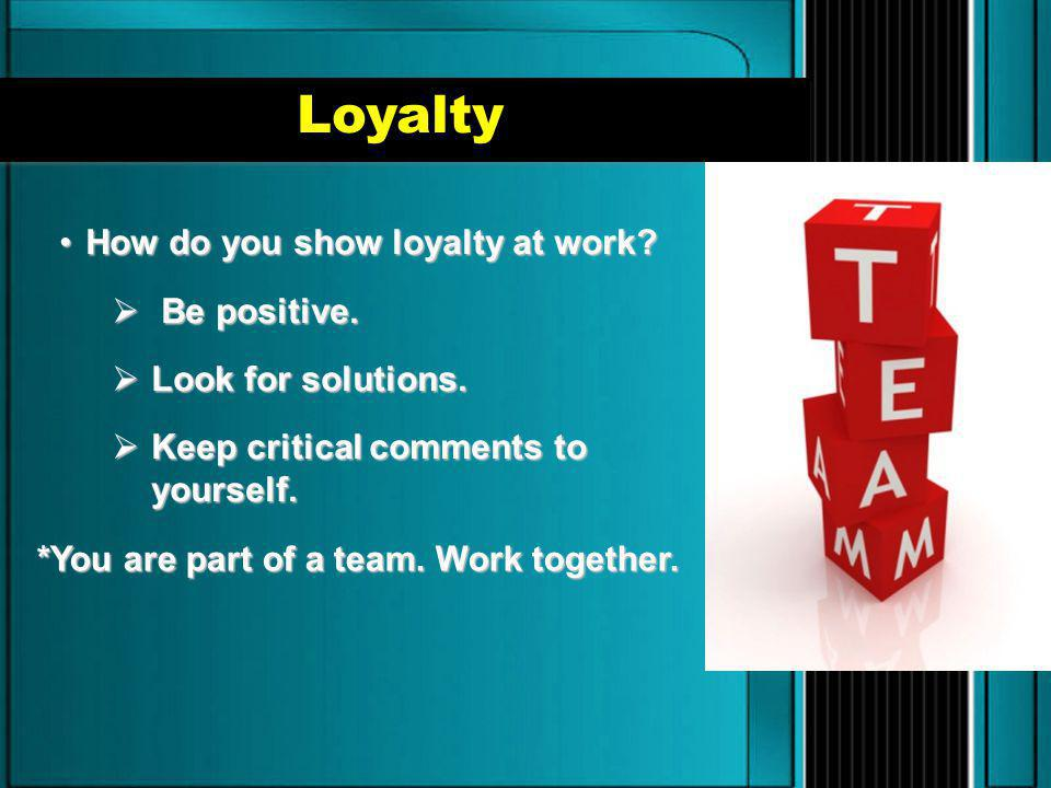 Loyalty How do you show loyalty at work?How do you show loyalty at work?  Be positive.  Look for solutions.  Keep critical comments to yourself. *Y