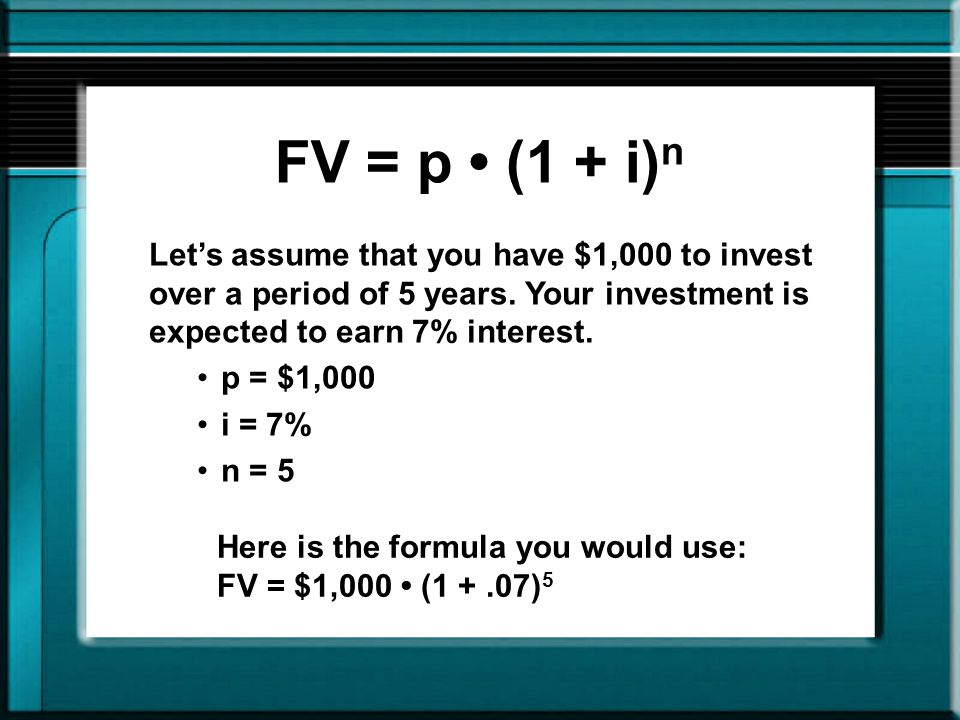 FV = $1,000 (1 +.07) 5 First, calculate the factor using the rate and length portion of the formula: 1.07 5 = 1.07 1.07 1.07 1.07 1.07 = 1.40 Next, multiply the factor by the amount invested to determine the future value $1,000 1.40 = $1,400 The answer is $1,400.