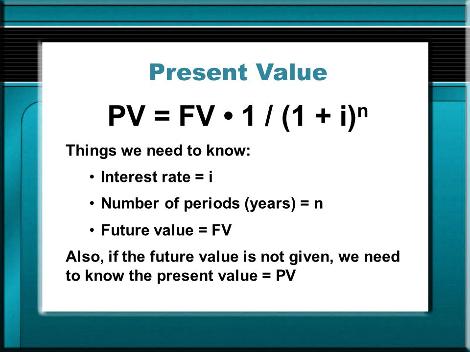 Present Value PV = FV 1 / (1 + i) n Things we need to know: Interest rate = i Number of periods (years) = n Future value = FV Also, if the future value is not given, we need to know the present value = PV