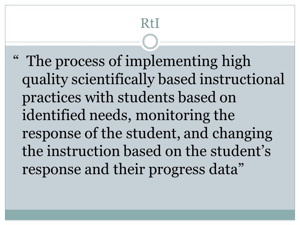 RtI The process of implementing high quality scientifically based instructional practices with students based on identified needs, monitoring the response of the student, and changing the instruction based on the student's response and their progress data