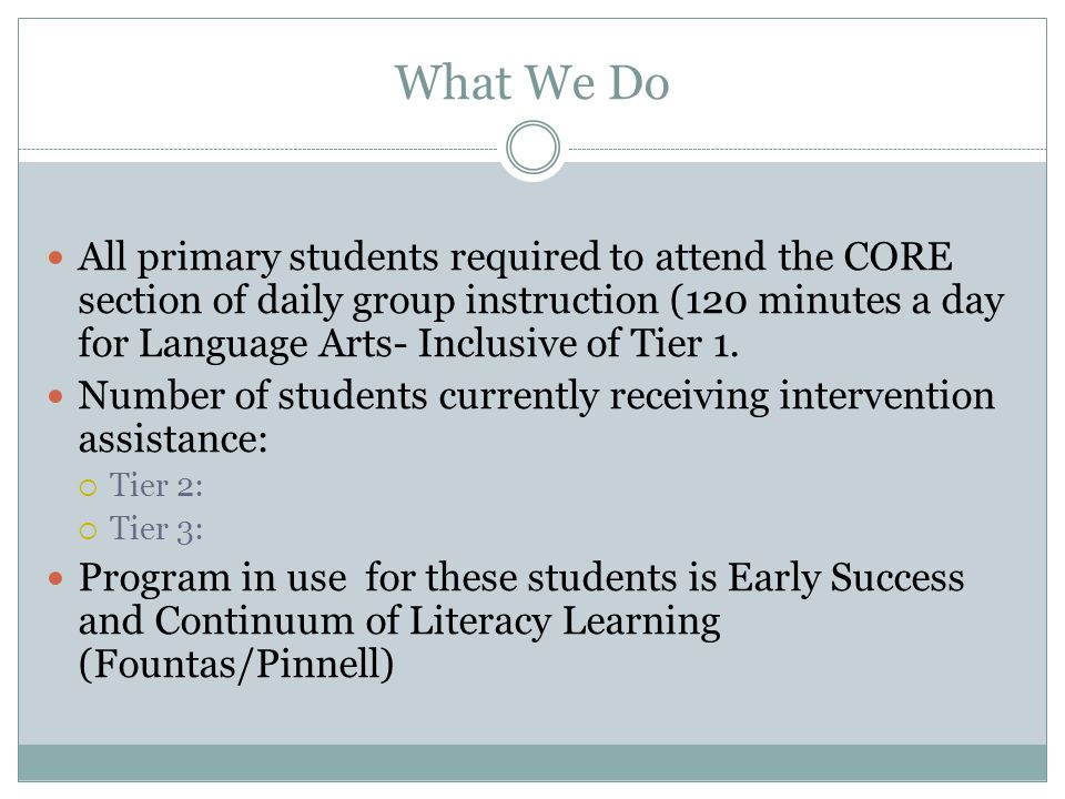 What We Do All primary students required to attend the CORE section of daily group instruction (120 minutes a day for Language Arts- Inclusive of Tier 1.