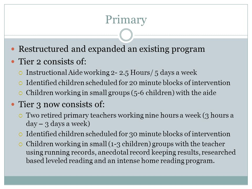 Primary Restructured and expanded an existing program Tier 2 consists of:  Instructional Aide working 2- 2.5 Hours/ 5 days a week  Identified children scheduled for 20 minute blocks of intervention  Children working in small groups (5-6 children) with the aide Tier 3 now consists of:  Two retired primary teachers working nine hours a week (3 hours a day – 3 days a week)  Identified children scheduled for 30 minute blocks of intervention  Children working in small (1-3 children) groups with the teacher using running records, anecdotal record keeping results, researched based leveled reading and an intense home reading program.