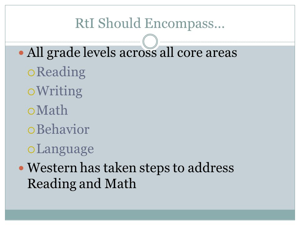 RtI Should Encompass… All grade levels across all core areas  Reading  Writing  Math  Behavior  Language Western has taken steps to address Reading and Math