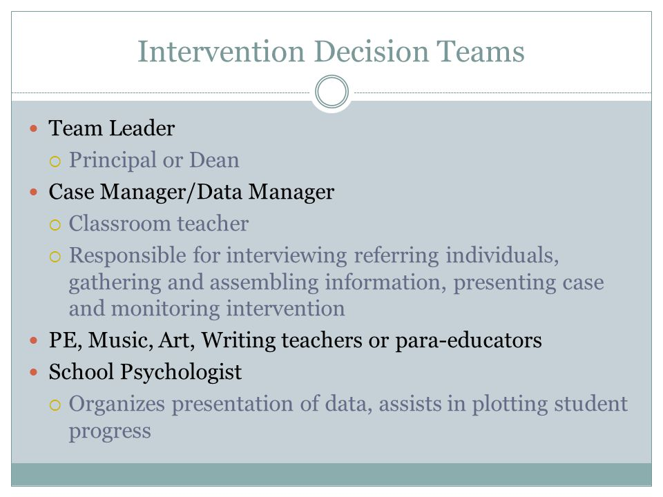 Intervention Decision Teams Team Leader  Principal or Dean Case Manager/Data Manager  Classroom teacher  Responsible for interviewing referring individuals, gathering and assembling information, presenting case and monitoring intervention PE, Music, Art, Writing teachers or para-educators School Psychologist  Organizes presentation of data, assists in plotting student progress
