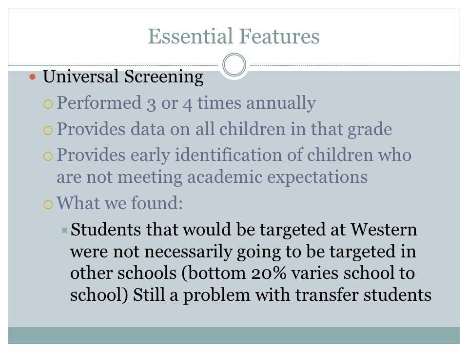 Essential Features Universal Screening  Performed 3 or 4 times annually  Provides data on all children in that grade  Provides early identification of children who are not meeting academic expectations  What we found:  Students that would be targeted at Western were not necessarily going to be targeted in other schools (bottom 20% varies school to school) Still a problem with transfer students