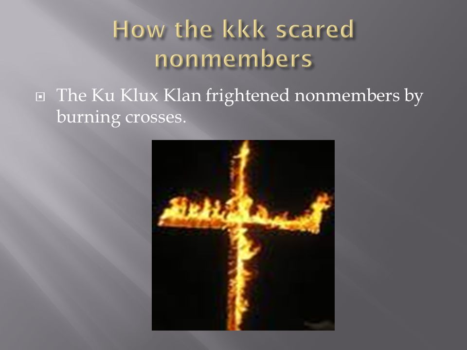  The Ku Klux Klan frightened nonmembers by burning crosses.