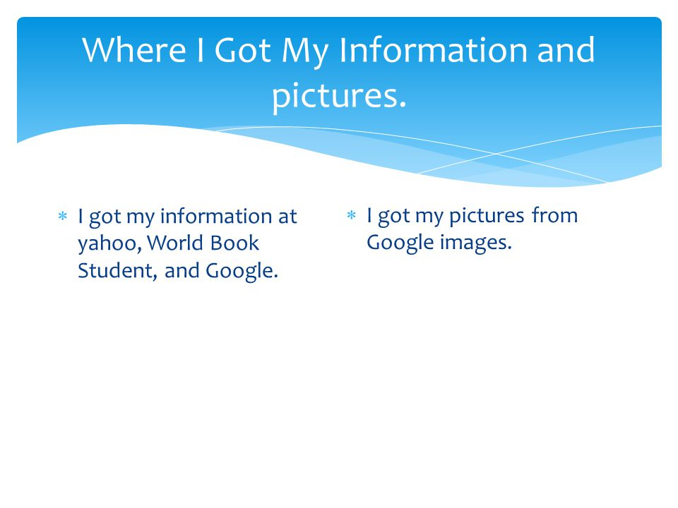 Where I Got My Information and pictures.  I got my information at yahoo, World Book Student, and Google.  I got my pictures from Google images.