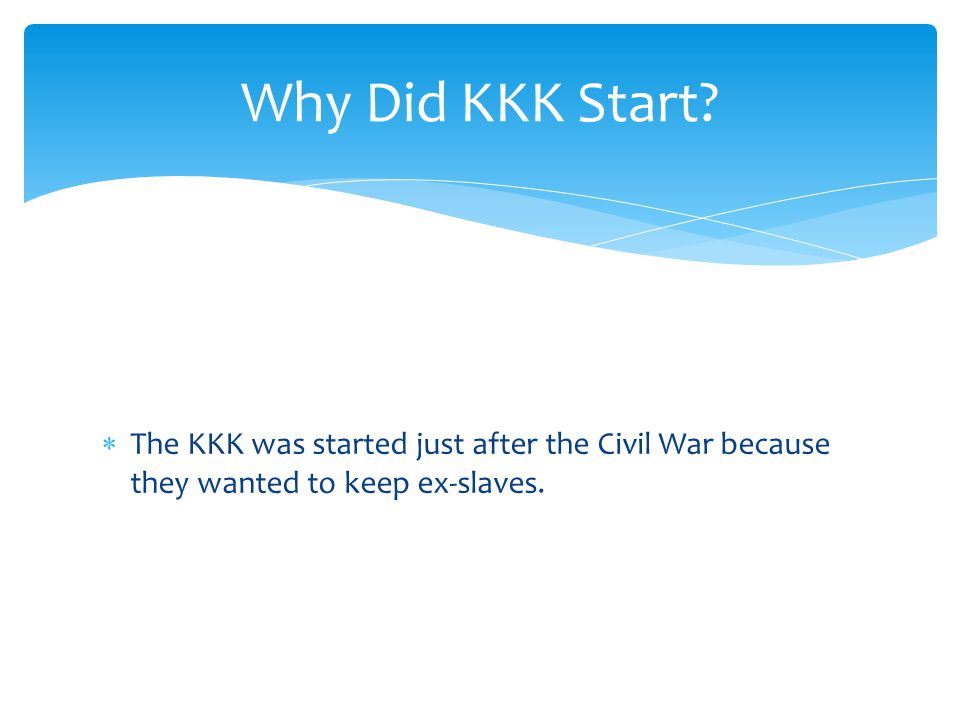  The KKK was started just after the Civil War because they wanted to keep ex-slaves. Why Did KKK Start?