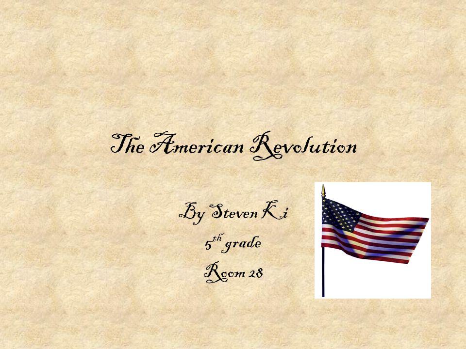 The American Revolution By Steven Ki 5 th grade Room 28