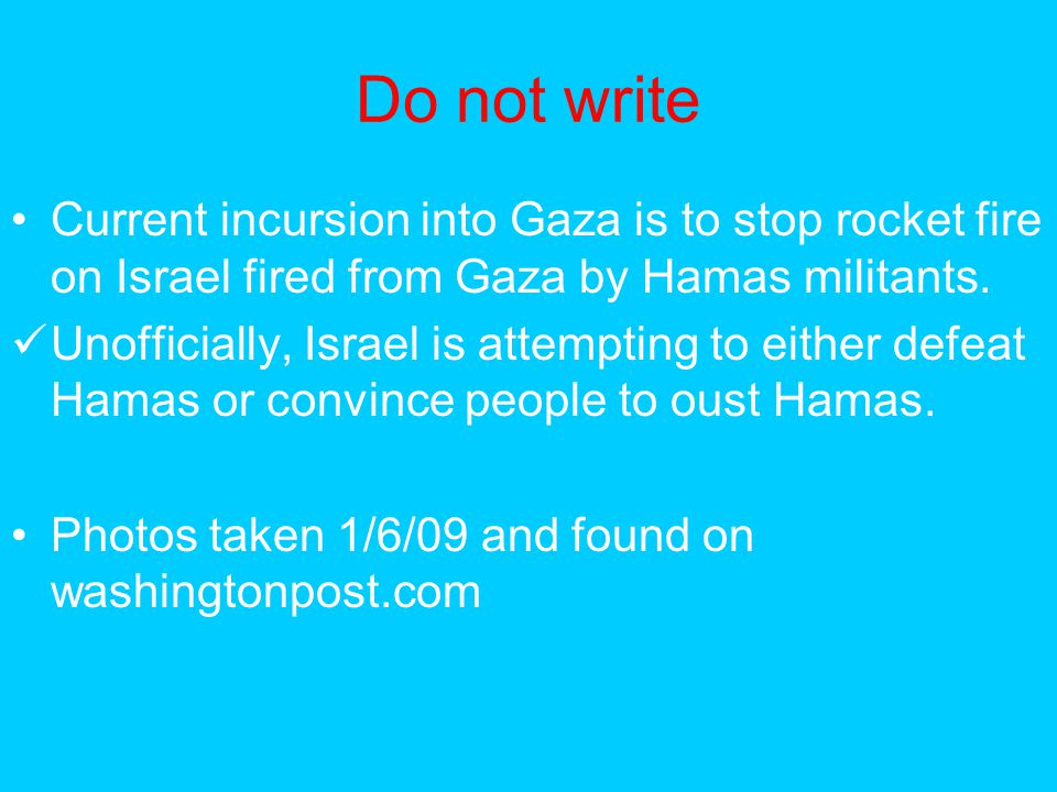 Do not write Current incursion into Gaza is to stop rocket fire on Israel fired from Gaza by Hamas militants. Unofficially, Israel is attempting to ei