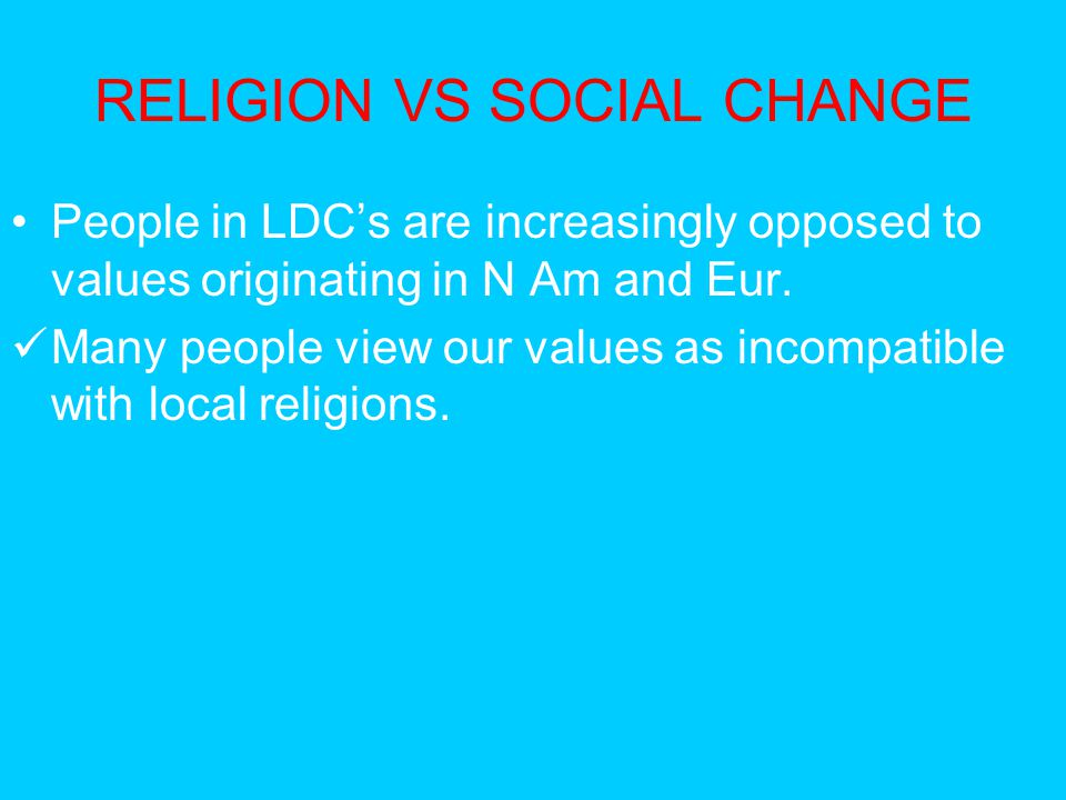 RELIGION VS SOCIAL CHANGE People in LDC's are increasingly opposed to values originating in N Am and Eur. Many people view our values as incompatible