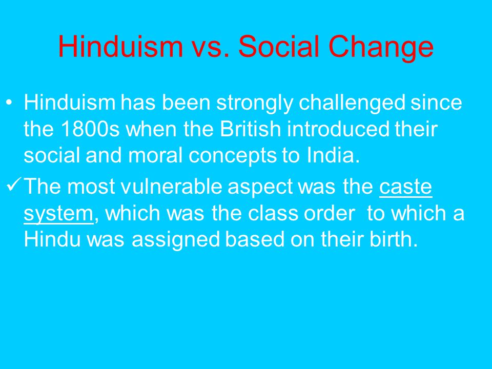 Hinduism vs. Social Change Hinduism has been strongly challenged since the 1800s when the British introduced their social and moral concepts to India.