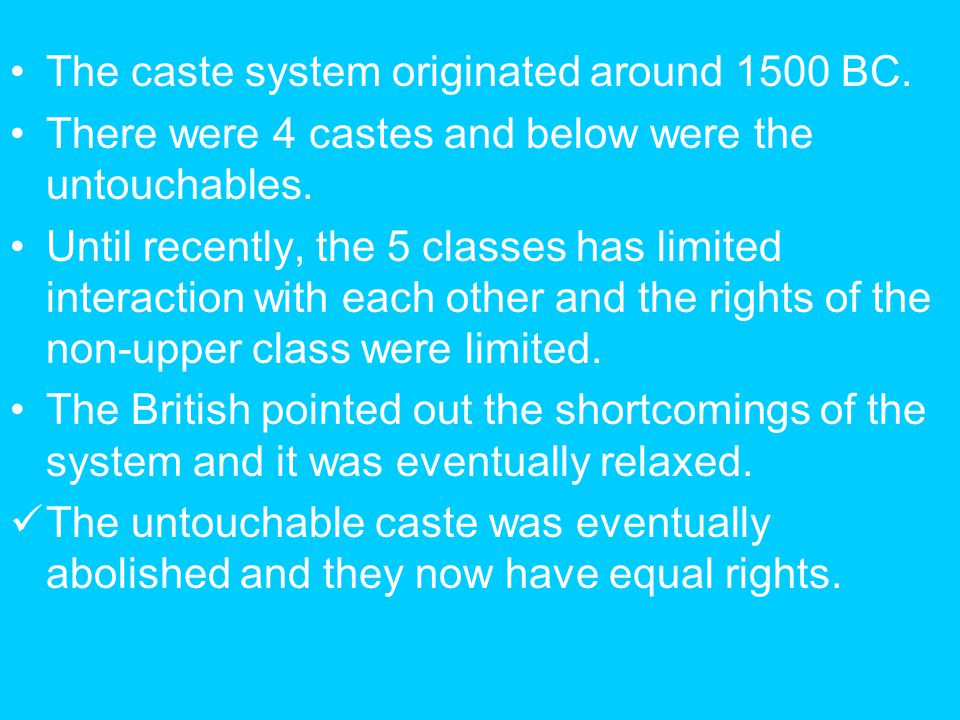 The caste system originated around 1500 BC. There were 4 castes and below were the untouchables. Until recently, the 5 classes has limited interaction