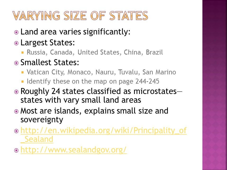  Land area varies significantly:  Largest States:  Russia, Canada, United States, China, Brazil  Smallest States:  Vatican City, Monaco, Nauru, Tuvalu, San Marino  Identify these on the map on page  Roughly 24 states classified as microstates— states with vary small land areas  Most are islands, explains small size and sovereignty    _Sealand   _Sealand 