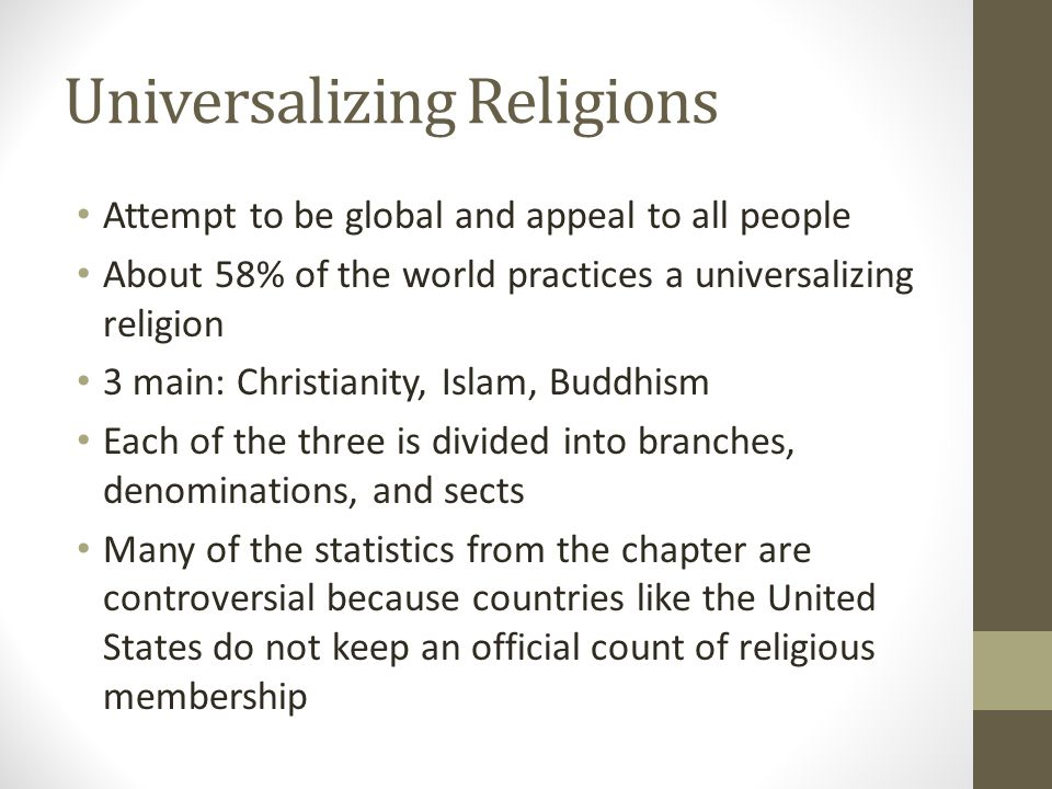 Universalizing Religions Attempt to be global and appeal to all people About 58% of the world practices a universalizing religion 3 main: Christianity