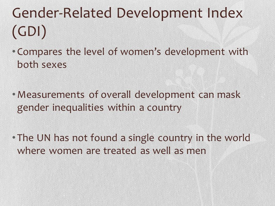 Gender-Related Development Index (GDI) Compares the level of women's development with both sexes Measurements of overall development can mask gender i