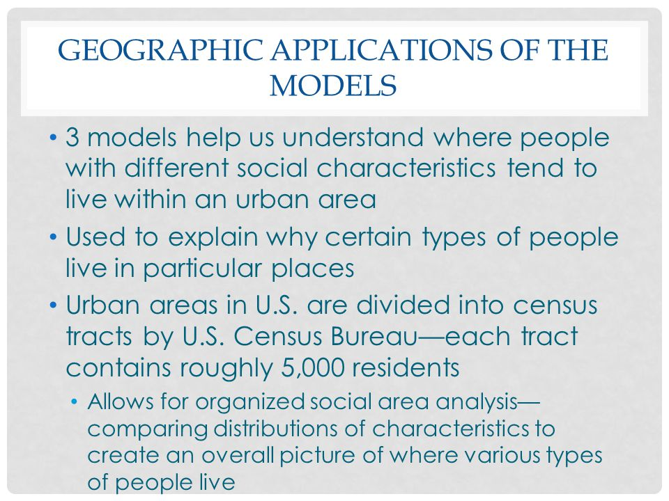 GEOGRAPHIC APPLICATIONS OF THE MODELS 3 models help us understand where people with different social characteristics tend to live within an urban area