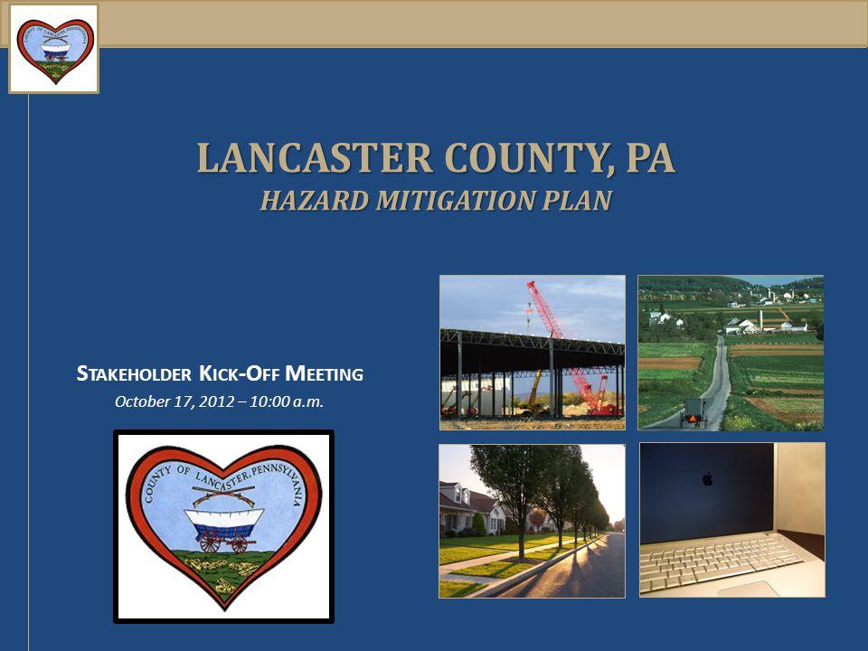 LANCASTER COUNTY, PA HAZARD MITIGATION PLAN S TAKEHOLDER K ICK -O FF M EETING October 17, 2012 – 10:00 a.m.