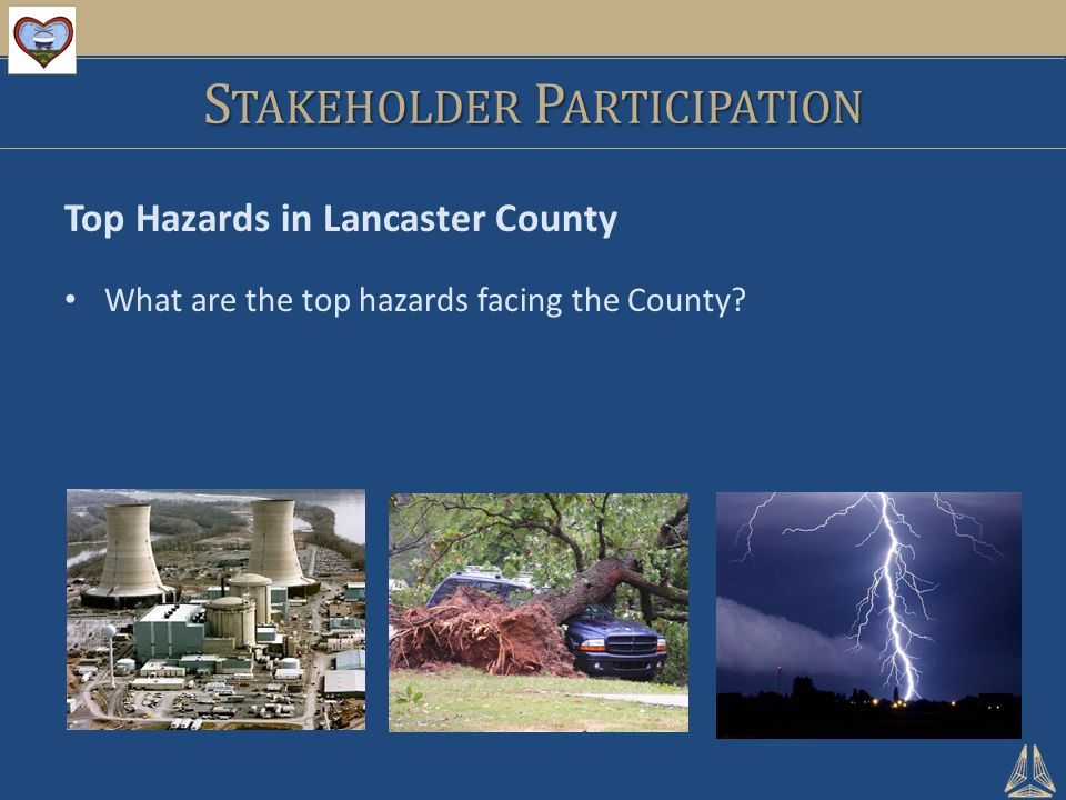 S TAKEHOLDER P ARTICIPATION Top Hazards in Lancaster County What are the top hazards facing the County?