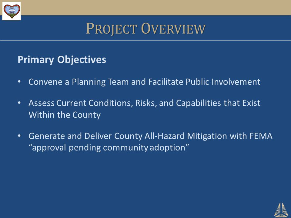 P ROJECT O VERVIEW Primary Objectives Convene a Planning Team and Facilitate Public Involvement Assess Current Conditions, Risks, and Capabilities tha