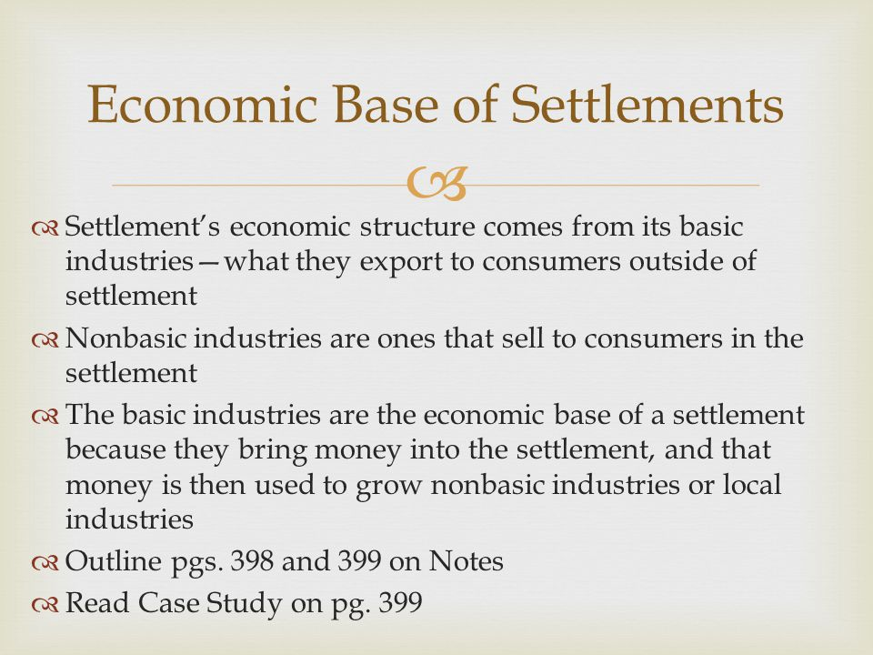   Settlement's economic structure comes from its basic industries—what they export to consumers outside of settlement  Nonbasic industries are ones