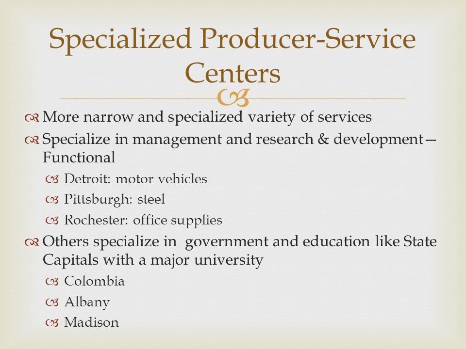   More narrow and specialized variety of services  Specialize in management and research & development— Functional  Detroit: motor vehicles  Pitt